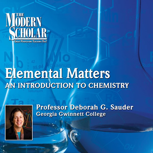 The Modern Scholar - Elemental Matters: An Introduction to Chemistry - Deborah G. Sauder