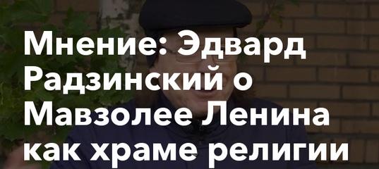 Мнение: Эдвард Радзинский о Мавзолее Ленина как храме религии