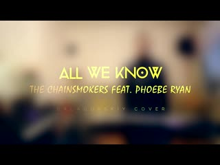 Alex Galagurskiy (The Chainsmokers ft. Phoebe Ryan) - All We Know