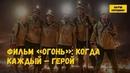 Фильм «Огонь» Когда каждый – герой
