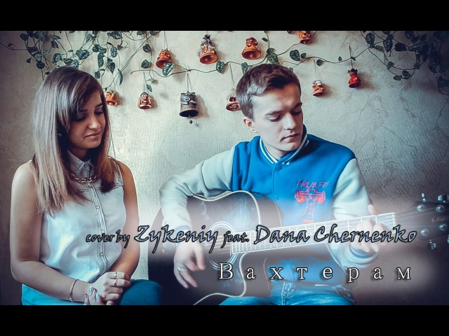 Бумбокс - Вахтерам (Cover by Zykeniy feat. Dana Chernenko)