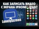 ►Как записывать видео с экрана iphone\ipad на iOS 9. LonelyScreen◄