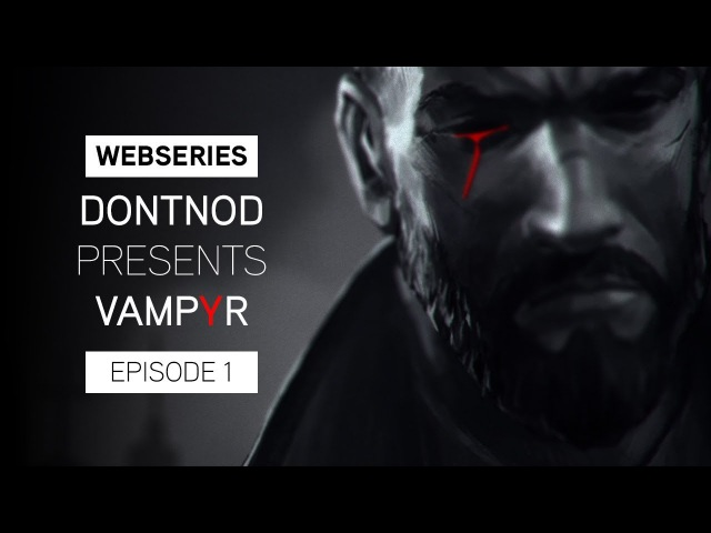 Webseries: DONTNOD Presents Vampyr Episode 1 Making Monsters