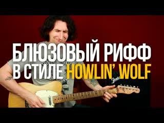 Как играть блюзовый рифф в стиле Howlin Wolf и сочинять похожие