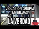 VIOLACIÓN GRUPAL EN BILBAO LA VERDAD QUE NADIE SE ATREVE A DECIR