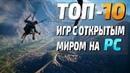 ТОП 10 Игр с открытым миром на ПК! Игры с открытым миром (2010 - 2019)