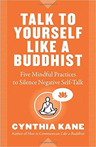 Talk to Yourself Like a Buddhist Five Mindful Practices to Silence Negative Self-Talk