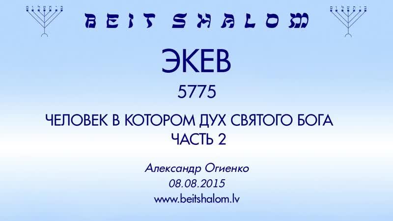«ЭКЕВ» 5775 ч 2 «ЧЕЛОВЕК, В КОТОРОМ ДУХ СВЯТОГО БОГА» А.Огиенко (08.08.2015)