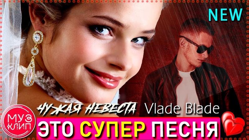 Чужая невеста ОБАЛДЕННАЯ ПЕСНЯ Vlad Blade Лучшие песни Новинки 2019 ✅🔴❤️