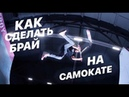 КАК СДЕЛАТЬ БРАЙ НА САМОКАТЕ | HOW TO BRI FLIP