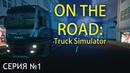 Первые шаги в On The Road - Truck Simulator (Прохождение, серия 1)