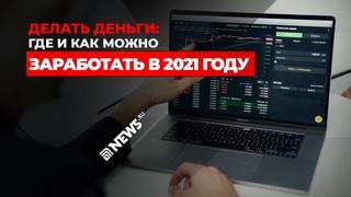 Делать деньги: где и как можно заработать в 2021 году