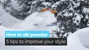 HOW TO SKI POWDER 5 TIPS TO IMPROVE YOUR STYLE