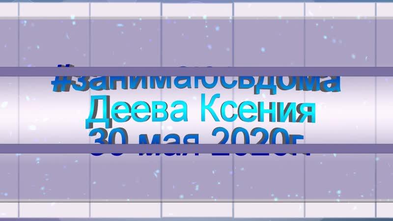 занимаюсьдома Деева Ксения 30 мая 2020г.