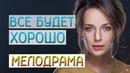 Превосходная история о горе и радости Все будет хорошо Русские мелодрамы новинки 2019