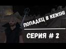 Попадец в Kenshi - серия 2