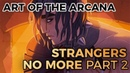 Art of The Arcana: Strangers No More - Part 2