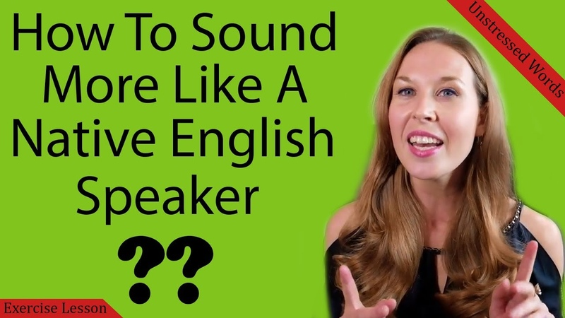 How To Sound More Like A Native Speaker Unstressed Words Exercise Lesson 2018