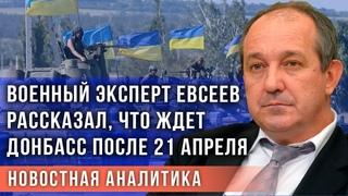 Военный эксперт Евсеев рассказал, что ждет Донбасс после 21 апреля