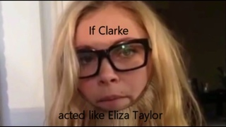If Clarke acted like Eliza Taylor [The100]