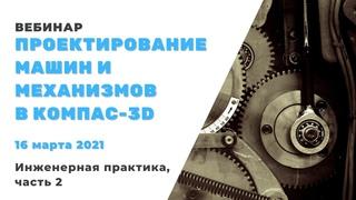Проектирование машин и механизмов в КОМПАС-3D. Инженерная практика 2021, часть 2